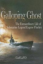 The galloping ghost : the extraordinary life of submarine captain Eugene Fluckey