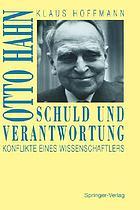Schuld und Verantwortung : Otto Hahn, Konflikte eines Wissenschaftlers
