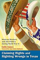 Claiming rights and righting wrongs in Texas : Mexican workers and job politics during World War II