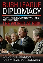 Bush league diplomacy : how the neoconservatives are putting the world at risk