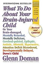 What to do about your brain-injured child, or your brain-damaged, mentally retarded, mentally deficient, cerebral-palsied, emotionally disturbed, spastic, flaccid, rigid, epileptic, autistic, athetoid, hyperactive child
