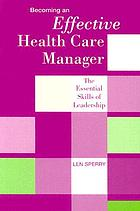Becoming an effective health care manager : the essential skills of leadership