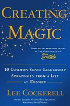 Creating magic : 10 common sense leadership strategies from a life at Disney
