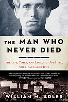 The man who never died : the life, times, and legacy of Joe Hill, American labor icon