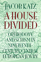 A house divided : orthodoxy and schism in nineteenth-century Central European Jewry