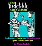 The indelible Alison Bechdel : confessions, comix, and miscellaneous dykes to watch out for