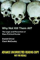 Why not kill them all? : the logic and prevention of mass political murder