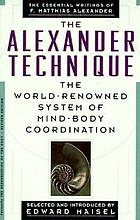 The Alexander technique : the essential writings of F. Matthias Alexander ; selected and with an introduction by Edward Maisel