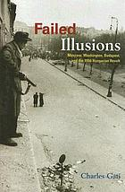 Failed illusions : Moscow, Washington, Budapest, and the 1956 Hungarian revolt
