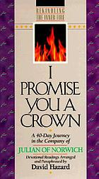 I promise you a crown : a 40-day journey in the company of Julian of Norwich : devotional readings