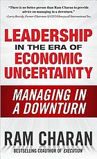 Leadership in the era of economic uncertainty the new rules for getting the right things done in difficult times