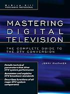 Mastering digital television : the complete guide to the DTV conversion