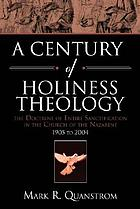 A century of holiness theology : the doctrine of entire sanctification in the Church of the Nazarene : 1905 to 2004