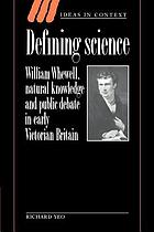 Defining science : William Whewell, natural knowledge, and public debate in early Victorian Britain