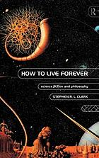 How to live forever : science fiction and philosophy