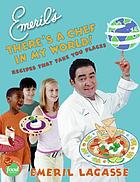 Emeril's there's a chef in my world! : recipes that take you places