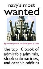Navy's most wanted : the top 10 book of admirable admirals, sleek submarines, and oceanic oddities