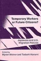 Temporary workers or future citizens? : Japanese and U.S. migration policies