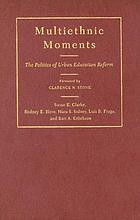 Multiethnic moments : the politics of urban education reform