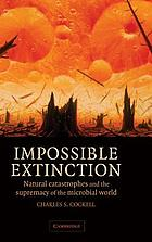 Impossible extinction : natural catastrophes and the supremacy of the microbial world