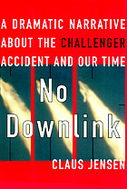 No downlink : a dramatic narrative about the Challenger accident and our time