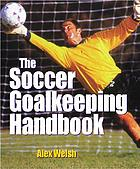 The soccer goalkeeping handbook : the essential guide for players and coaches