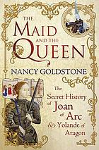 The maid and the queen : the secret history of Joan of Arc