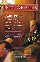 Boy genius : Karl Rove, the architect of George W. Bush's remarkable political triumphs