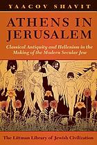 Athens in Jerusalem : classical antiquity and Hellenism in the making of the modern secular Jew