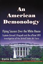 An American demonology : flying saucers over the White House : the story of Captin Edward J. Ruppelt and Project Blue Book, the official UFO investigation of the United States Air Force