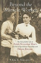 Beyond the miracle worker : the remarkable life of Anne Sullivan Macy and her extraordinary friendship with Helen Keller