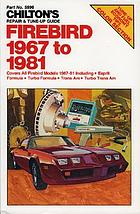 Chilton's repair & tune-up guide--Firebird 1967 to 1981 : covers all Firebird models 1967-81 including Esprit Formula, Turbo Formula, Trans Am, Turbo Trans Am