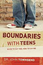 Boundaries with teens : when to say yes, how to say no