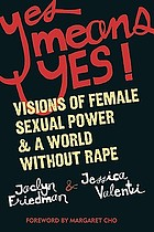 Yes means yes! : visions of female sexual power & a world without rape