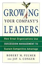 Growing your company's leaders : how great organizations use succession management to sustain competitive advantage