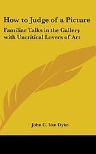 How to judge of a picture; familiar talks in the gallery with uncriticial lovers of art
