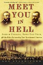 Meet you in hell : Andrew Carnegie, Henry Clay Frick, and the bitter partnership that transformed America