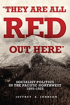 """They are all red out here"" : socialist politics in the Pacific Northwest, 1895-1925"