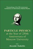 Particle physics at the year of 250th anniversary of Moscow University proceedings of the 12th Lomonosov Conference on Elementary Particle Physics, Moscow, Russia, 25-31 August 2005