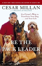 Be the pack leader : use Cesar's way to transform your dog-- and your life