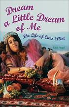 Dream a little dream of me : the life of Cass Elliot