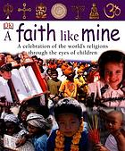 A faith like mine : a celebration of the world's religions-- seen through the eyes of children