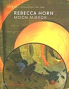 Rebecca Horn : moon mirror : site-specific installations, 1982-2005