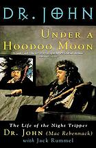 Under a hoodoo moon : the life of Dr. John the night tripper