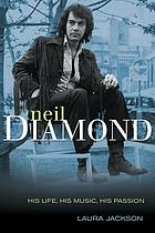 Neil Diamond : his life, his music, his passion