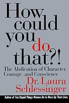How could you do that?! : the abdication of character, courage, and conscience