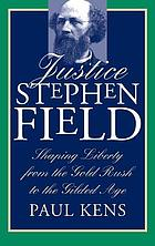 Justice Stephen Field : shaping liberty from the gold rush to the gilded age