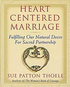 Heart centered marriage : fulfilling our natural desire for sacred partnership