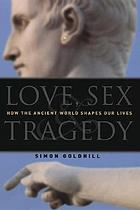 Love, sex & tragedy : how the ancient world shapes our lives