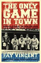 The only game in town : baseball stars of the 1930s and 1940s talk about the game they loved